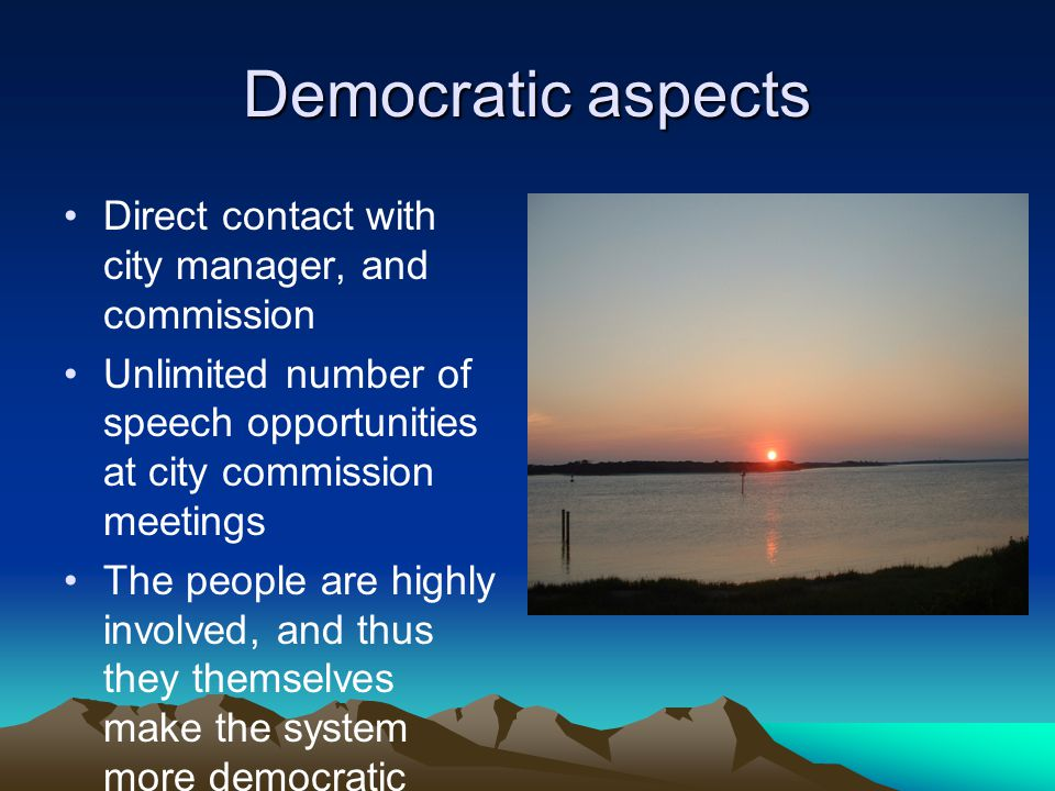Democratic aspects Direct contact with city manager, and commission Unlimited number of speech opportunities at city commission meetings The people are highly involved, and thus they themselves make the system more democratic through participation