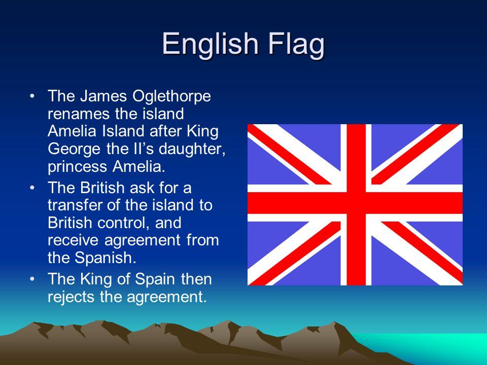 English Flag The James Oglethorpe renames the island Amelia Island after King George the II's daughter, princess Amelia.
