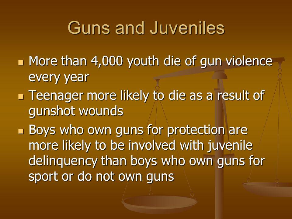 Guns and Juveniles More than 4,000 youth die of gun violence every year More than 4,000 youth die of gun violence every year Teenager more likely to d