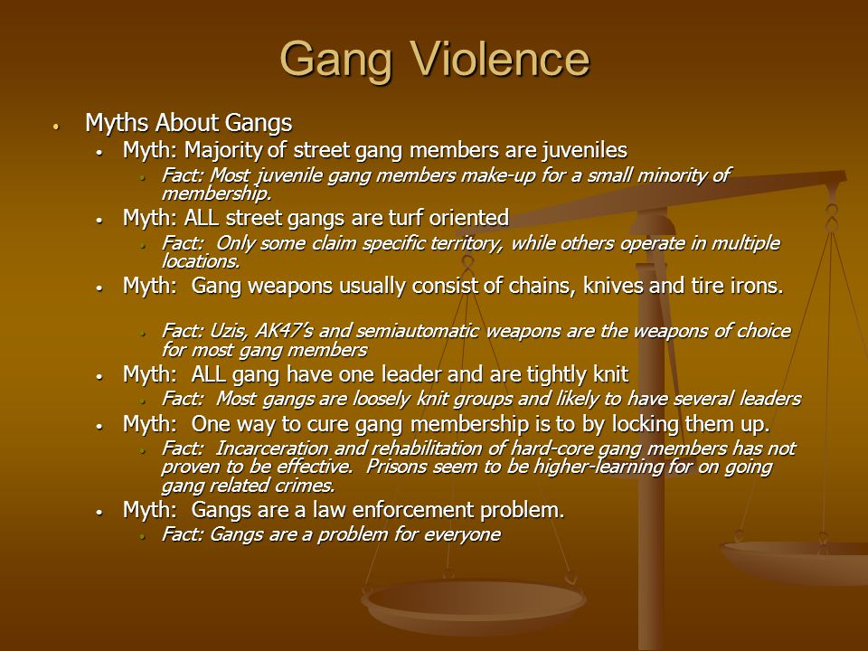 Gang Violence Myths About Gangs Myths About Gangs Myth: Majority of street gang members are juveniles Myth: Majority of street gang members are juveni