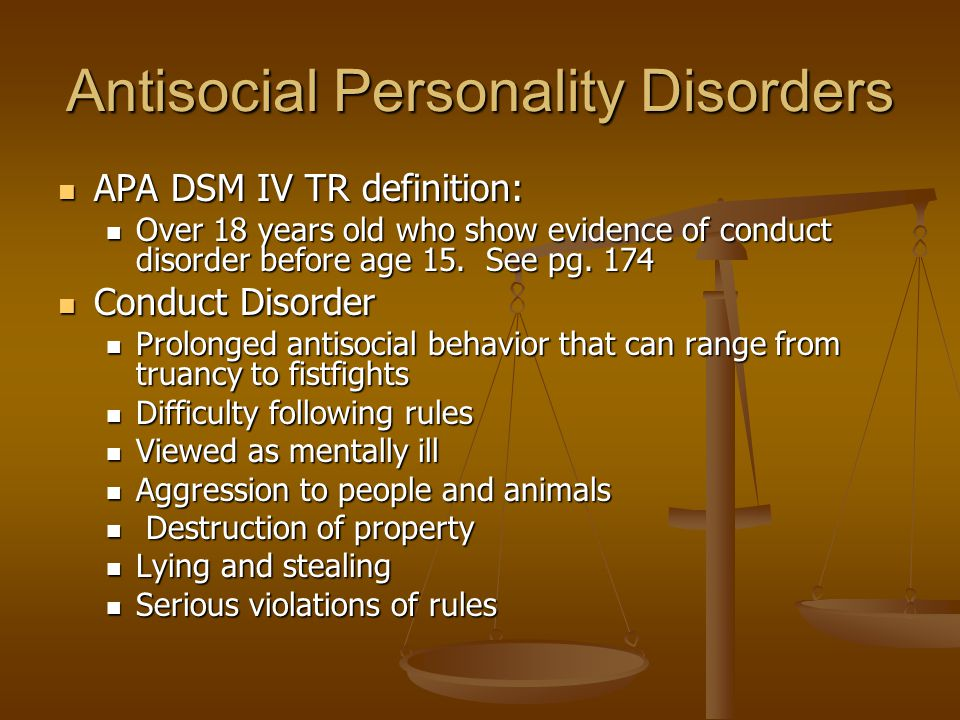 Antisocial Personality Disorders APA DSM IV TR definition: APA DSM IV TR definition: Over 18 years old who show evidence of conduct disorder before ag