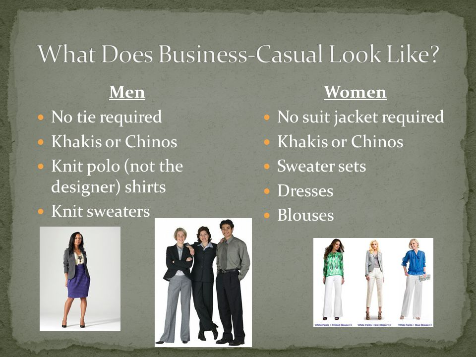 Men No tie required Khakis or Chinos Knit polo (not the designer) shirts Knit sweaters Women No suit jacket required Khakis or Chinos Sweater sets Dresses Blouses