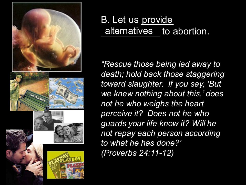 "B. Let us ______ ___________ to abortion. ""Rescue those being led away to death; hold back those staggering toward slaughter. If you say, 'But we knew"
