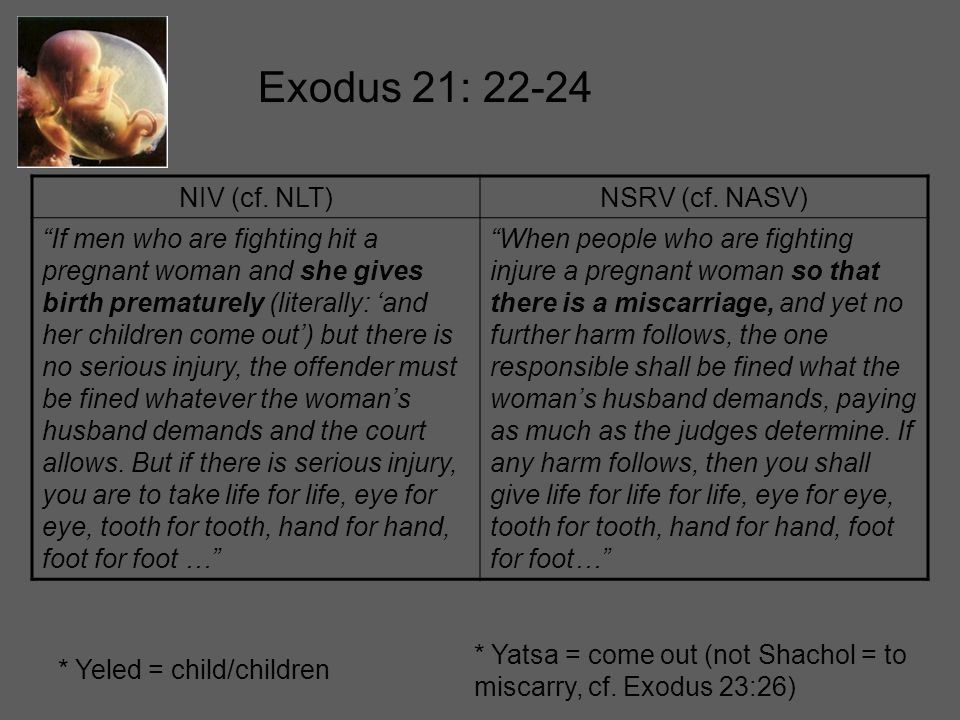 "Exodus 21: 22-24 NIV (cf. NLT)NSRV (cf. NASV) ""If men who are fighting hit a pregnant woman and she gives birth prematurely (literally: 'and her child"