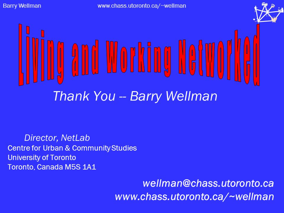 Barry Wellmanwww.chass.utoronto.ca/~wellman Thank You -- Barry Wellman Director, NetLab Centre for Urban & Community Studies University of Toronto Toronto, Canada M5S 1A1 wellman@chass.utoronto.ca www.chass.utoronto.ca/~wellman