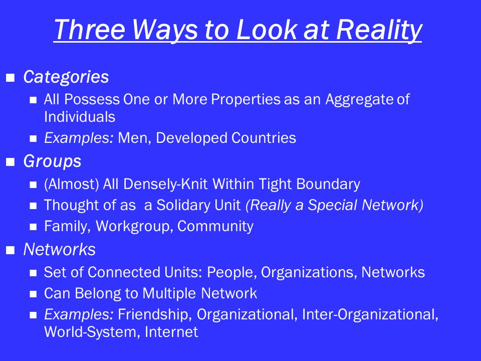Three Ways to Look at Reality Categories All Possess One or More Properties as an Aggregate of Individuals Examples: Men, Developed Countries Groups (Almost) All Densely-Knit Within Tight Boundary Thought of as a Solidary Unit (Really a Special Network) Family, Workgroup, Community Networks Set of Connected Units: People, Organizations, Networks Can Belong to Multiple Network Examples: Friendship, Organizational, Inter-Organizational, World-System, Internet
