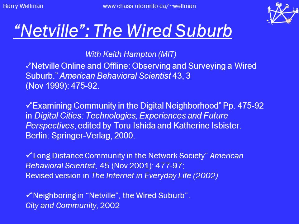 Barry Wellmanwww.chass.utoronto.ca/~wellman Netville : The Wired Suburb With Keith Hampton (MIT) Netville Online and Offline: Observing and Surveying a Wired Suburb. American Behavioral Scientist 43, 3 (Nov 1999): 475-92.