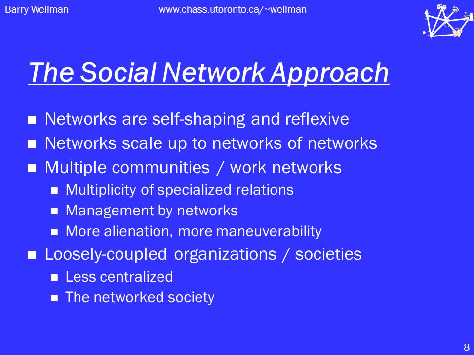 Barry Wellmanwww.chass.utoronto.ca/~wellman 8 The Social Network Approach Networks are self-shaping and reflexive Networks scale up to networks of networks Multiple communities / work networks Multiplicity of specialized relations Management by networks More alienation, more maneuverability Loosely-coupled organizations / societies Less centralized The networked society