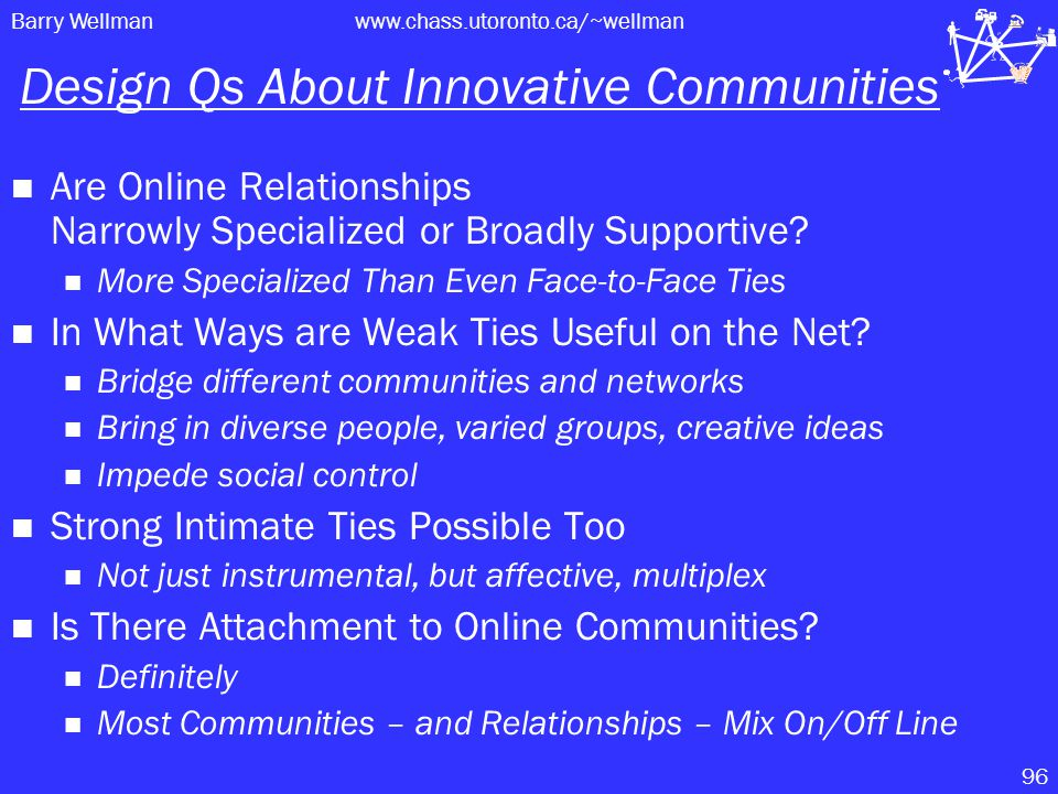 Barry Wellmanwww.chass.utoronto.ca/~wellman 96 Design Qs About Innovative Communities Are Online Relationships Narrowly Specialized or Broadly Supportive.