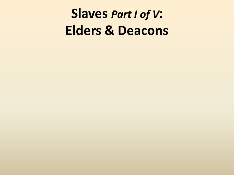 Slaves Slaves Part I of V : Elders & Deacons
