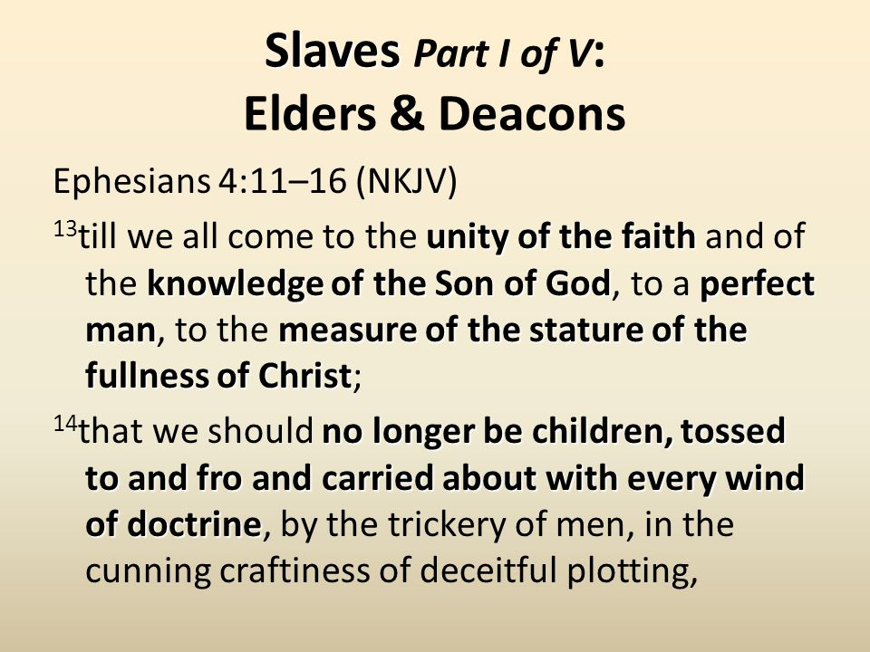 Slaves Slaves Part I of V : Elders & Deacons Ephesians 4:11–16 (NKJV) unity of the faith knowledge of the Son of Godperfect manmeasure of the stature of the fullness of Christ 13 till we all come to the unity of the faith and of the knowledge of the Son of God, to a perfect man, to the measure of the stature of the fullness of Christ; no longer be children, tossed to and fro and carried about with every wind of doctrine 14 that we should no longer be children, tossed to and fro and carried about with every wind of doctrine, by the trickery of men, in the cunning craftiness of deceitful plotting,