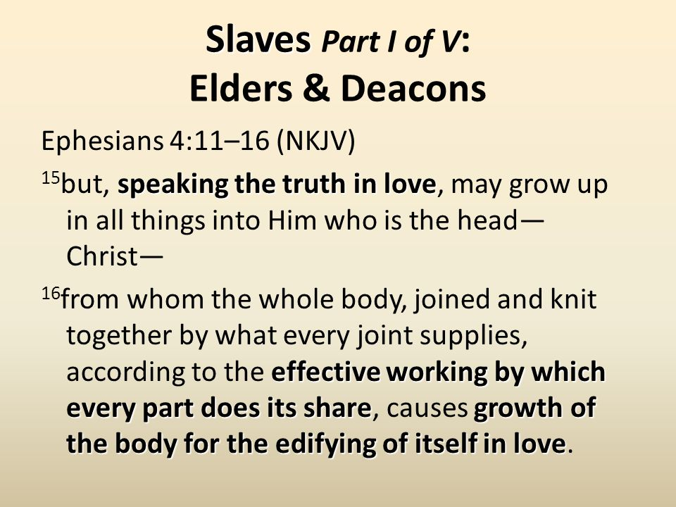Slaves Slaves Part I of V : Elders & Deacons Ephesians 4:11–16 (NKJV) speaking the truth in love 15 but, speaking the truth in love, may grow up in all things into Him who is the head— Christ— effective working by which every part does its sharegrowth of the body for the edifying of itself in love 16 from whom the whole body, joined and knit together by what every joint supplies, according to the effective working by which every part does its share, causes growth of the body for the edifying of itself in love.