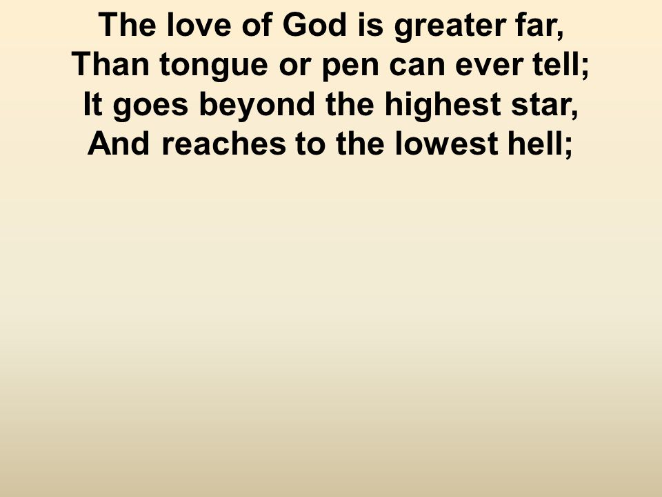 The love of God is greater far, Than tongue or pen can ever tell; It goes beyond the highest star, And reaches to the lowest hell;
