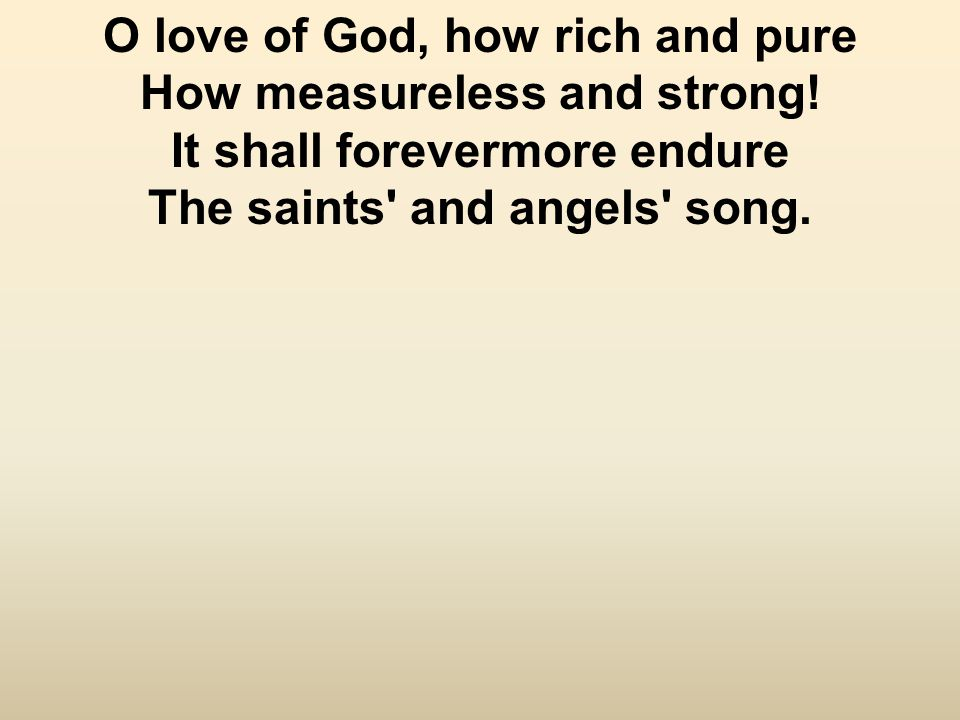O love of God, how rich and pure How measureless and strong.