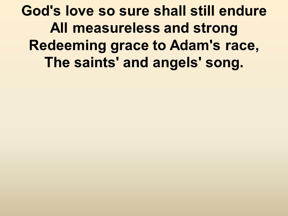 God s love so sure shall still endure All measureless and strong Redeeming grace to Adam s race, The saints and angels song.