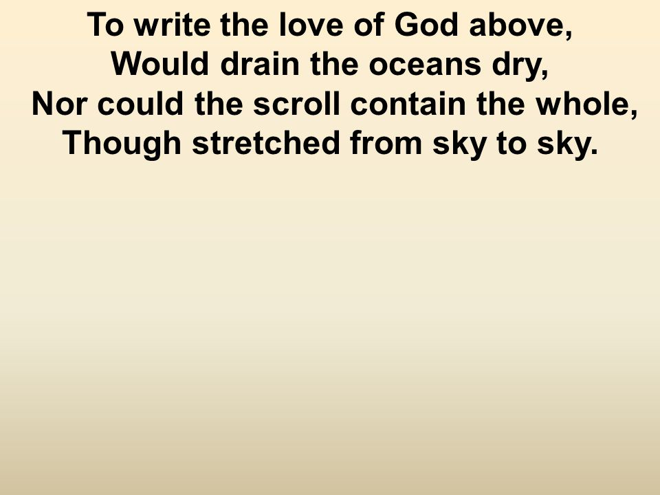 To write the love of God above, Would drain the oceans dry, Nor could the scroll contain the whole, Though stretched from sky to sky.