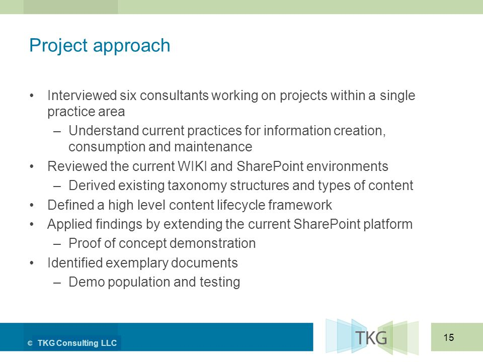 TKG Consulting LLC 15 Project approach Interviewed six consultants working on projects within a single practice area –Understand current practices for information creation, consumption and maintenance Reviewed the current WIKI and SharePoint environments –Derived existing taxonomy structures and types of content Defined a high level content lifecycle framework Applied findings by extending the current SharePoint platform –Proof of concept demonstration Identified exemplary documents –Demo population and testing