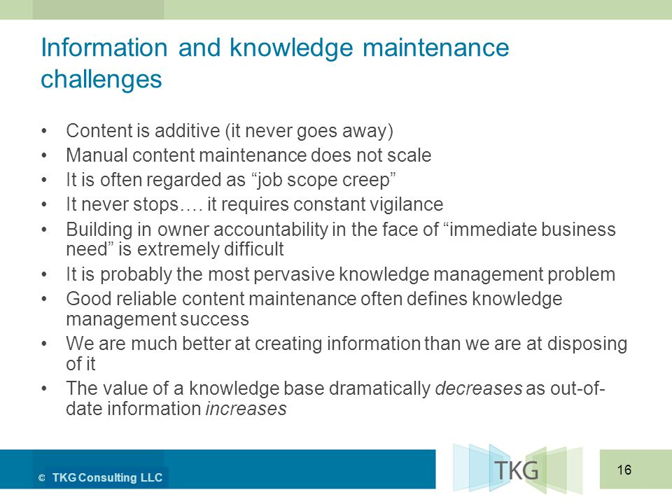 TKG Consulting LLC 16 Information and knowledge maintenance challenges Content is additive (it never goes away) Manual content maintenance does not scale It is often regarded as job scope creep It never stops….