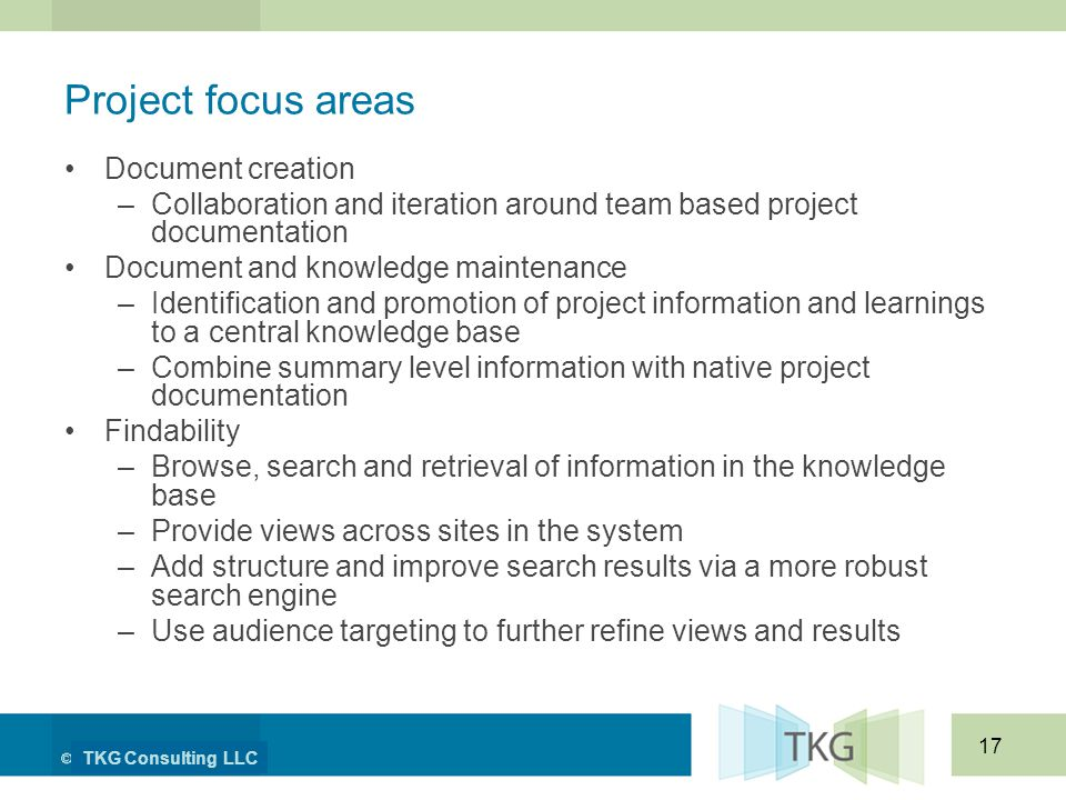 TKG Consulting LLC 17 Project focus areas Document creation –Collaboration and iteration around team based project documentation Document and knowledge maintenance –Identification and promotion of project information and learnings to a central knowledge base –Combine summary level information with native project documentation Findability –Browse, search and retrieval of information in the knowledge base –Provide views across sites in the system –Add structure and improve search results via a more robust search engine –Use audience targeting to further refine views and results