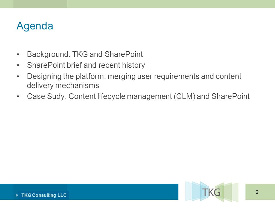 TKG Consulting LLC 2 Agenda Background: TKG and SharePoint SharePoint brief and recent history Designing the platform: merging user requirements and content delivery mechanisms Case Sudy: Content lifecycle management (CLM) and SharePoint