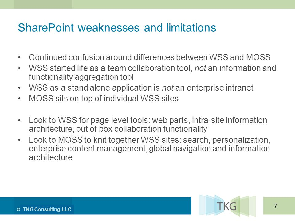 TKG Consulting LLC 7 SharePoint weaknesses and limitations Continued confusion around differences between WSS and MOSS WSS started life as a team collaboration tool, not an information and functionality aggregation tool WSS as a stand alone application is not an enterprise intranet MOSS sits on top of individual WSS sites Look to WSS for page level tools: web parts, intra-site information architecture, out of box collaboration functionality Look to MOSS to knit together WSS sites: search, personalization, enterprise content management, global navigation and information architecture