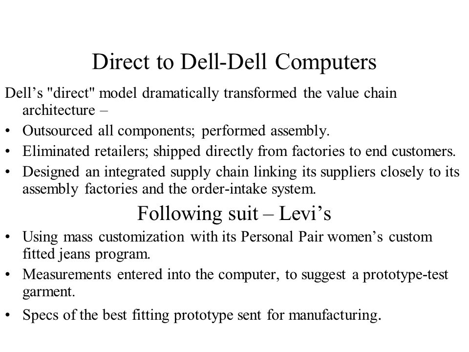 Direct to Dell-Dell Computers Dell's direct model dramatically transformed the value chain architecture – Outsourced all components; performed assembly.