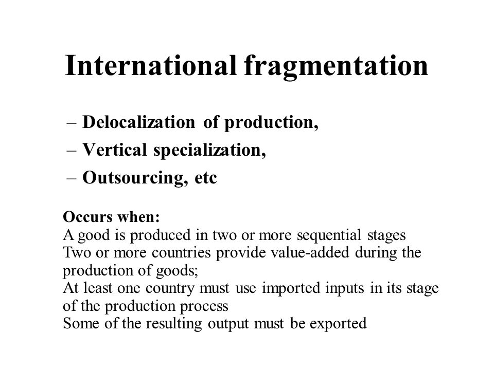 International fragmentation –Delocalization of production, –Vertical specialization, –Outsourcing, etc Occurs when: A good is produced in two or more sequential stages Two or more countries provide value-added during the production of goods; At least one country must use imported inputs in its stage of the production process Some of the resulting output must be exported