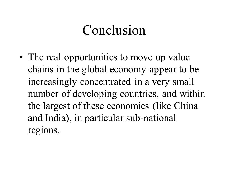 Conclusion The real opportunities to move up value chains in the global economy appear to be increasingly concentrated in a very small number of developing countries, and within the largest of these economies (like China and India), in particular sub-national regions.