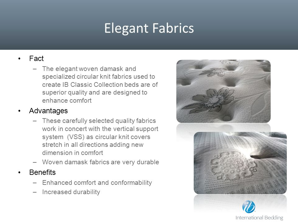 Elegant Fabrics Fact –The elegant woven damask and specialized circular knit fabrics used to create IB Classic Collection beds are of superior quality