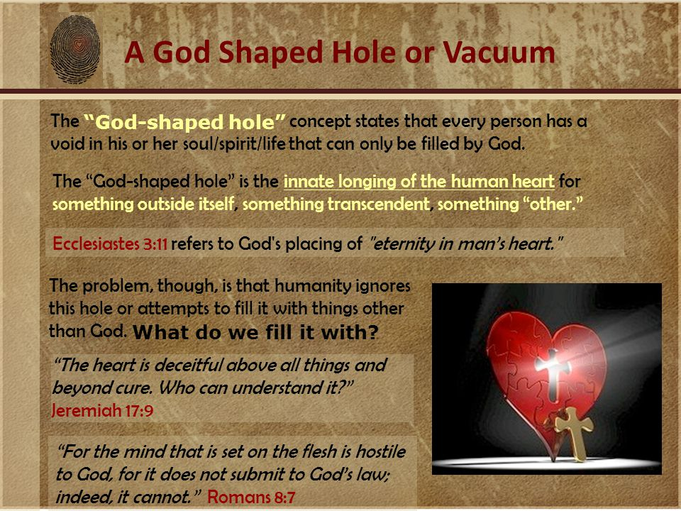 A God Shaped Hole or Vacuum The God-shaped hole concept states that every person has a void in his or her soul/spirit/life that can only be filled by God.