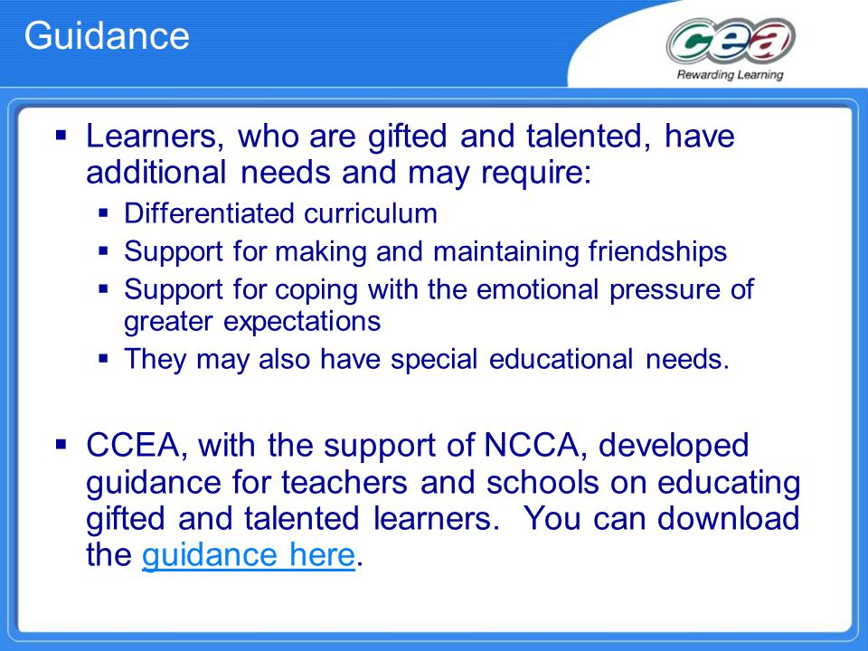 Guidance  Learners, who are gifted and talented, have additional needs and may require:  Differentiated curriculum  Support for making and maintain