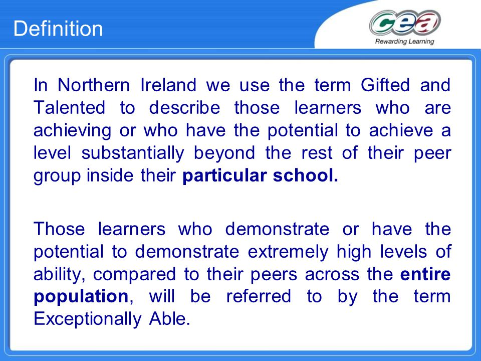 Definition In Northern Ireland we use the term Gifted and Talented to describe those learners who are achieving or who have the potential to achieve a level substantially beyond the rest of their peer group inside their particular school.