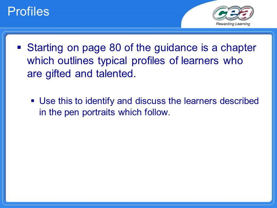 Profiles  Starting on page 80 of the guidance is a chapter which outlines typical profiles of learners who are gifted and talented.  Use this to ide