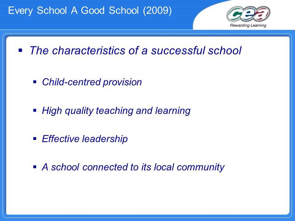 Every School A Good School (2009)  The characteristics of a successful school  Child-centred provision  High quality teaching and learning  Effective leadership  A school connected to its local community