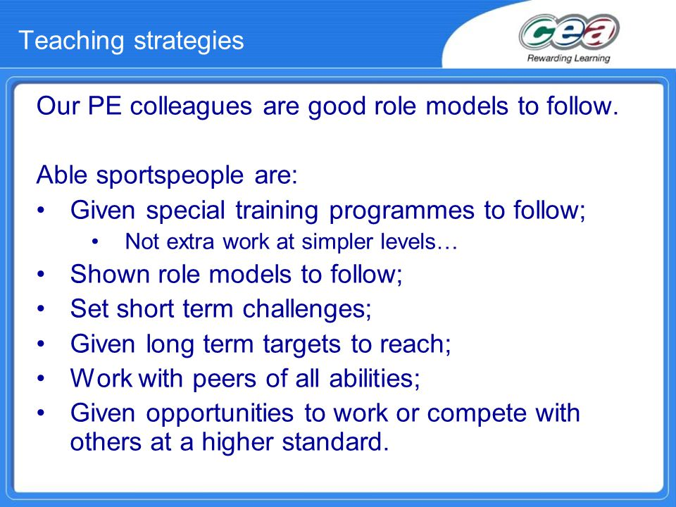 Teaching strategies Our PE colleagues are good role models to follow. Able sportspeople are: Given special training programmes to follow; Not extra wo
