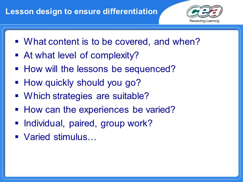 Lesson design to ensure differentiation  What content is to be covered, and when?  At what level of complexity?  How will the lessons be sequenced?