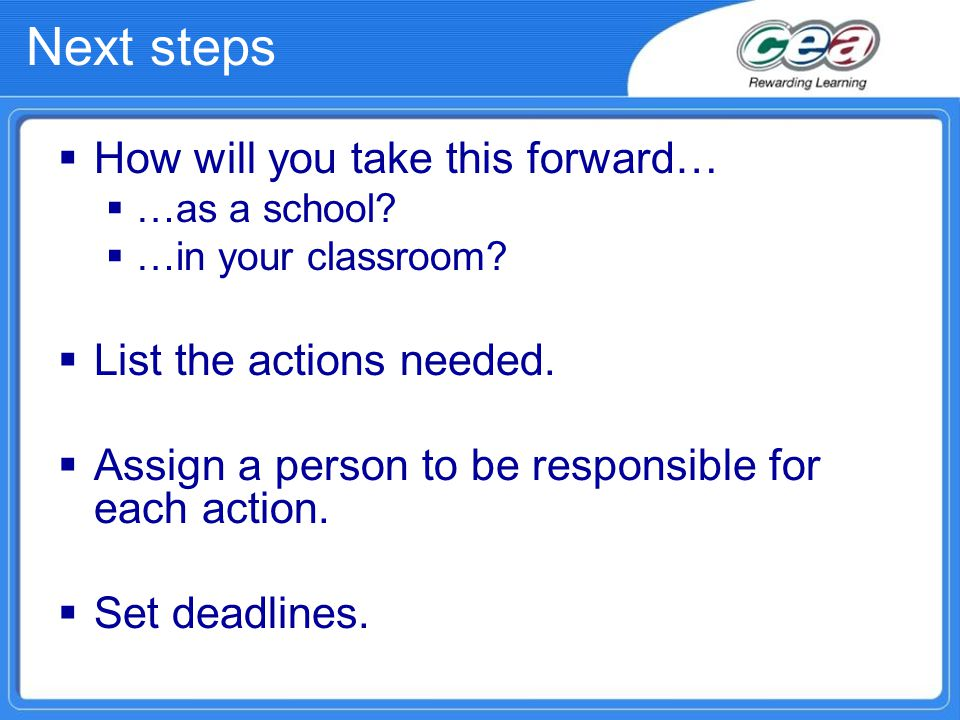 Next steps  How will you take this forward…  …as a school?  …in your classroom?  List the actions needed.  Assign a person to be responsible for