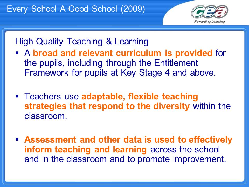 Every School A Good School (2009) High Quality Teaching & Learning  A broad and relevant curriculum is provided for the pupils, including through the Entitlement Framework for pupils at Key Stage 4 and above.