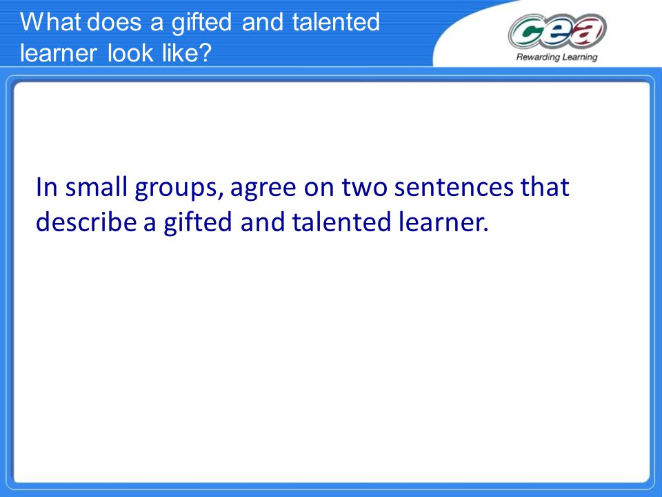 In small groups, agree on two sentences that describe a gifted and talented learner. What does a gifted and talented learner look like?