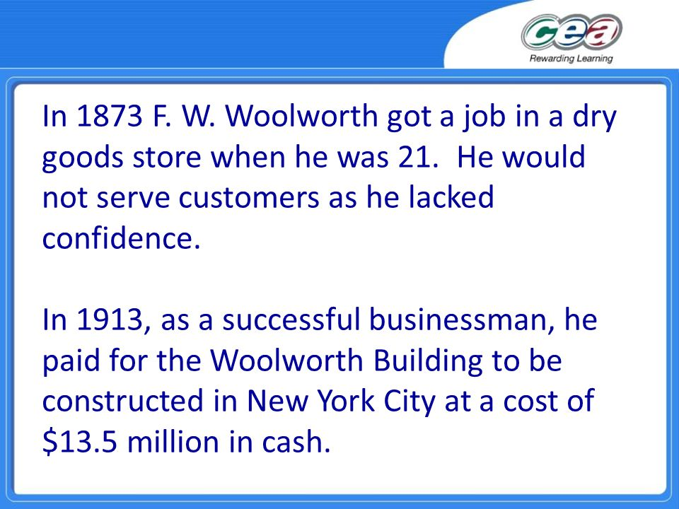 In 1873 F. W. Woolworth got a job in a dry goods store when he was 21.