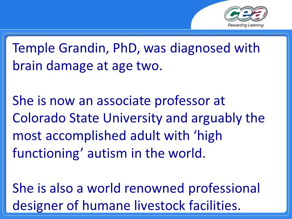 Temple Grandin, PhD, was diagnosed with brain damage at age two. She is now an associate professor at Colorado State University and arguably the most