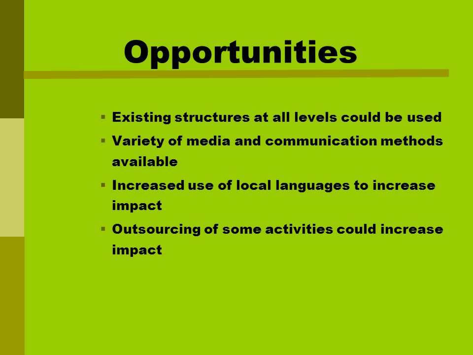 Opportunities  Existing structures at all levels could be used  Variety of media and communication methods available  Increased use of local languages to increase impact  Outsourcing of some activities could increase impact