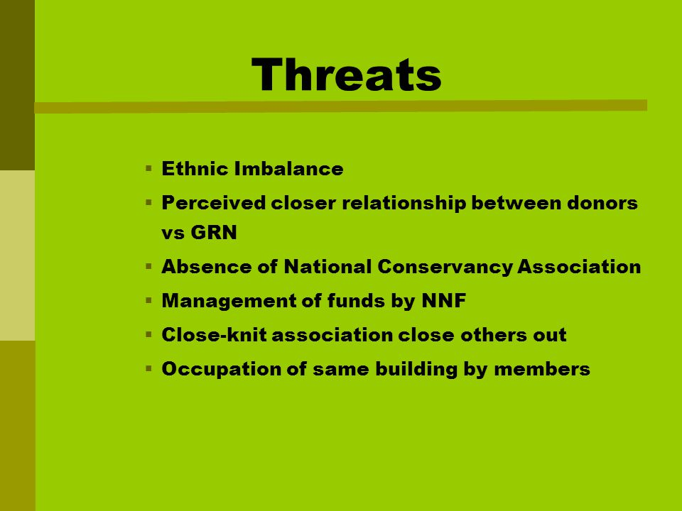 Threats  Ethnic Imbalance  Perceived closer relationship between donors vs GRN  Absence of National Conservancy Association  Management of funds by NNF  Close-knit association close others out  Occupation of same building by members