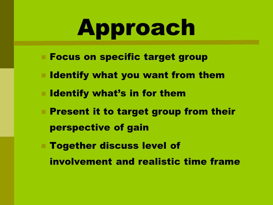 Approach Focus on specific target group Identify what you want from them Identify what's in for them Present it to target group from their perspective of gain Together discuss level of involvement and realistic time frame