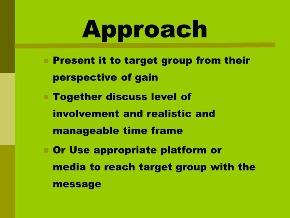Approach Present it to target group from their perspective of gain Together discuss level of involvement and realistic and manageable time frame Or Use appropriate platform or media to reach target group with the message