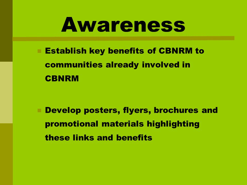 Awareness Establish key benefits of CBNRM to communities already involved in CBNRM Develop posters, flyers, brochures and promotional materials highlighting these links and benefits