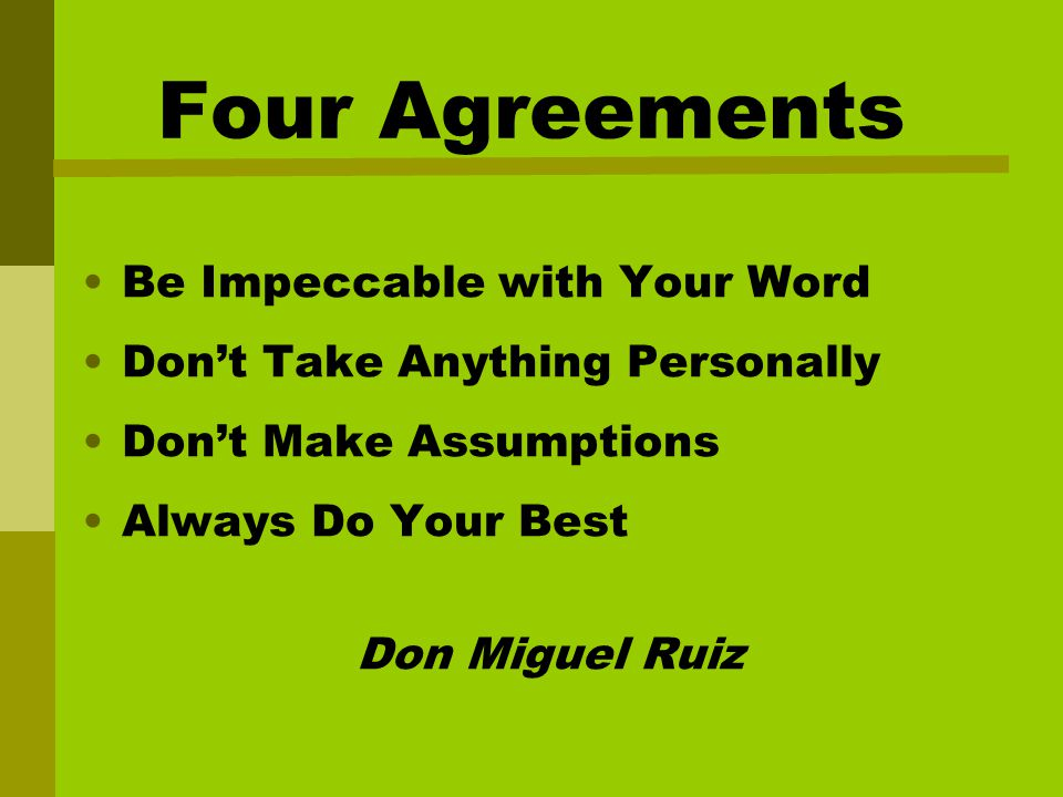Four Agreements Be Impeccable with Your Word Don't Take Anything Personally Don't Make Assumptions Always Do Your Best Don Miguel Ruiz
