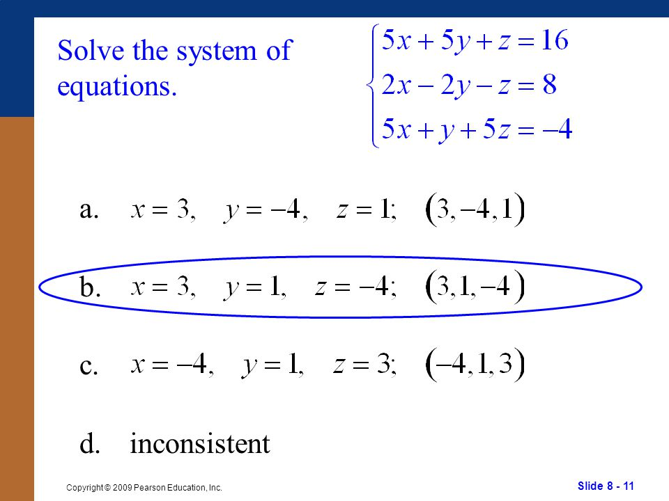 Slide 8 - 11 Copyright © 2009 Pearson Education, Inc. Solve the system of equations. a. b. c. d.inconsistent