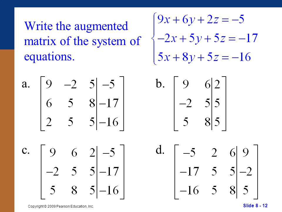 Slide 8 - 12 Copyright © 2009 Pearson Education, Inc. Write the augmented matrix of the system of equations. a. c. b. d.
