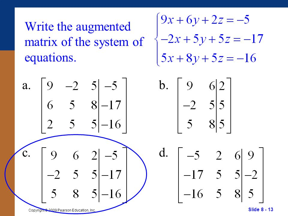 Slide 8 - 13 Copyright © 2009 Pearson Education, Inc. Write the augmented matrix of the system of equations. a. c. b. d.